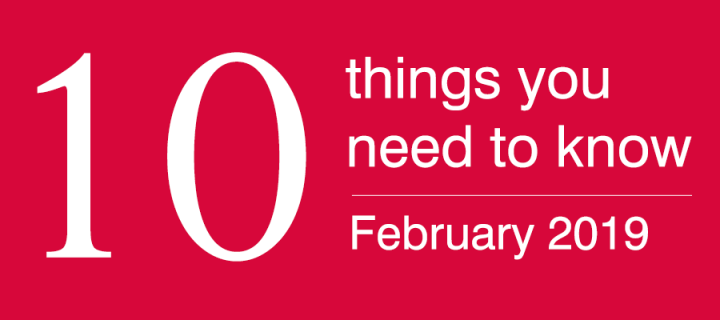 10 things know you need to know; February 2019