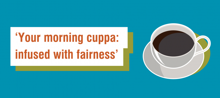 Fairtrade Fortnight 6 word story for beverages - 'Your morning cuppa: infused with fairness'