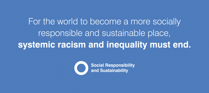 For the world to become a more socially responsible and sustainable place, systemic racism and inequality must end.