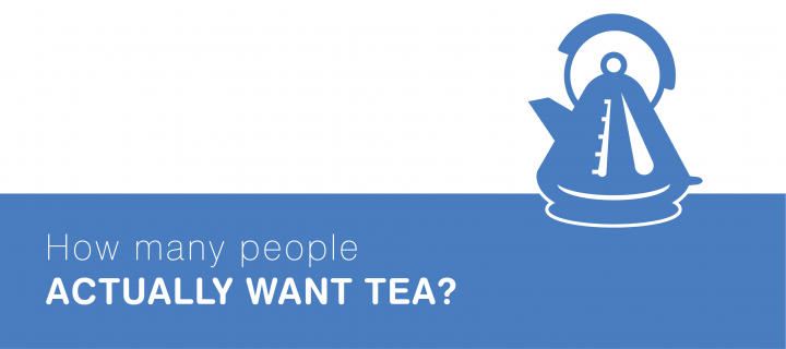 How many people actually want tea? Tip